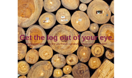 Get the log out of your eye.