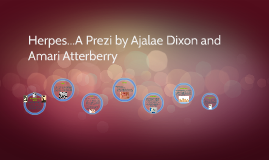 Herpes...A Prezi by Ajalae Dixon and Amari Atterberry