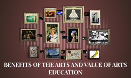 BENEFITS OF THE ARTS AND VALUE OF ARTS EDUCATION