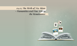 04.03 The Birth of New Ideas - Humanities and Fine Arts in t