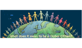 WHAT DOES IT MEAN TO BE A GLOBAL CITIZEN