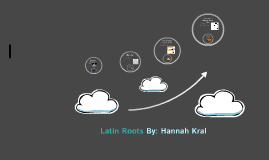 Copy of Latin Roots By: Hannah Kral