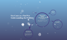 Use Cases as a Tool for Understanding the Problem