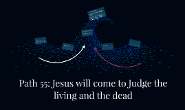 Path 55: Jesus will come to Judge the living and the dead