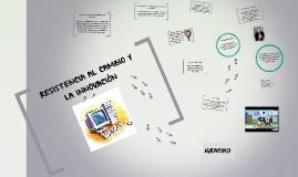 Copy of RESISTENCIA AL CAMBIO Y LA INNOVACIÓN