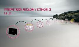 INTERPRETACIÓN, APLICACIÓN Y EXTINCIÓN DE LA LEY.