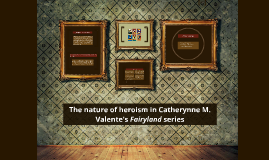 The nature of heroism in Catherynne M. Valente's Fairyland s