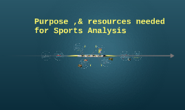 Purpose ,& Resources needed,for sports analysis