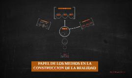 PAPEL DE LOS MEDIOS EN LA CONSTRUCCION DE LA REALIDAD