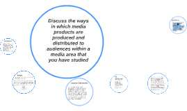 Discuss the ways in which media products are produced and di