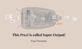 This Prezi is called Input/Output!