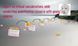 Report on ethical considerations while conducting quantitati