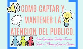 COMO CAPTAR Y MATENER LA ATENCION DEL PUBLICO.