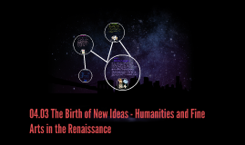 4.03 The Birth of New Ideas - Humanities and Fine Arts in th