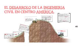 Copy of EL DESARROLO DE LA INGENIERIA CIVIL EN CENTRO AMERICA.