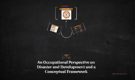 AN OCCUPATIONAL PERSPECTIVE ON DISASTER AND DEVELOPMENT AND A CONCEPTUAL FRAMEWORK