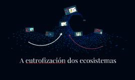 Copy of A eutrofización dos ecosistemas