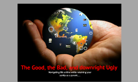 Copy of The Good, the Bad and downright Ugly - navigating life online. Anjela Webster