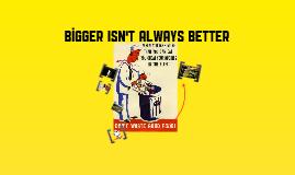 Copy of bigger isn't always better