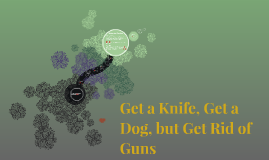 get a knife get a dog but get rid of guns In molly ivins get a knife, get a dog, but get rid of guns she states that many family arguments end in murder because there was a gun in the house.