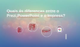 Quais ás diferenças entre o Prezi,PowerPoint e o Impress?