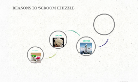 REASONS TO SCROOM CHIZZLE