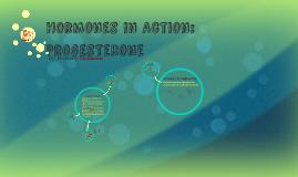 Hormones in Action: Progesterone