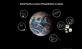World Politics Lecture 3 Primordialism to Nation-States