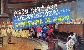ACTO RETORICO JURISDICCIONAL EN LA AUDIENCI DE JUICIO
