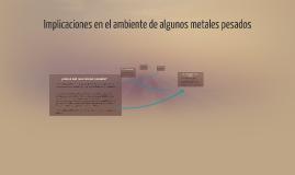 Copy of Implicaciones en el ambiente de algunos metales pesados