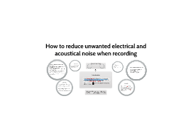 How to reduce unwanted electrical and acoustical noise