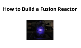 The Long and Extremely Boring Prezi About Building a Fusion Reactor Without Any Pictures Because it is Rarley Ever Done