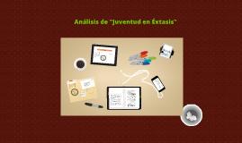 """Copy of Análisis de """"Juventud en Éxtasis"""""""
