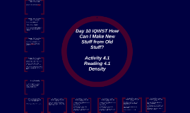 Day 10 IQWST How Can I Make New Stuff from Old Stuff? Activity 4.1, Reading 4.1, and Using Density
