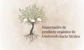 Importación de producto orgánico de Guatemala hacia México