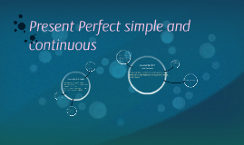 Present Perfect simple and continuos