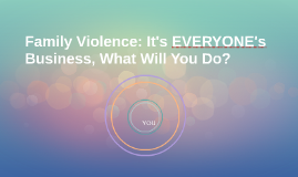 Family Violence: It's EVERYONE's Business, What Will You Do?