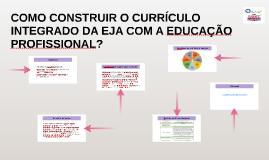 COMO CONSTRUIR O CURRÍCULO INTEGRADO DA EJA COM A EDUCAÇÃO PROFISSIONAL