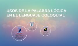 USOS DE LA PALABRA LÓGICA EN EL LENGUAJE COLOQUIAL