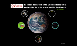 Copy of La labor del Estudiante Universitario en la reducción de la Contaminación Ambiental