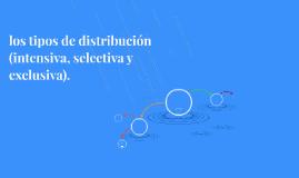 los tipos de distribución (intensiva, selectiva y exclusiva)
