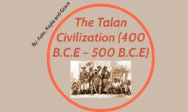Copy of The Talan Civilization (400 B.C.E – 500 B.C.E)