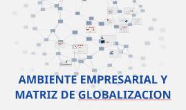 Copy of AMBIENTE EMPRESARIAL Y MATRIZ DE GLOBALIZACION