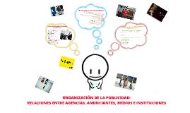 ORGANIZACIÓN DE LA PUBLICIDAD: RELACIONES ENTRE AGENCIAS, ANUNCIANTES, MEDIIOS E INSTITUCIONES