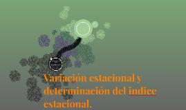 Variación estacional y determinación del indice estacional.