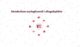 Metabolizm acyloglicerli i sfingolipidów