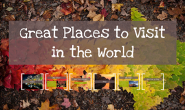 Great Places to Visit in the World
