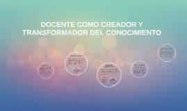 DOCENTE COMO CREADOR Y TRANSFORMADOR DEL CONOCIMIENTO