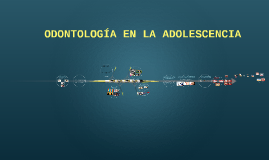 ODONTOLOGÍA EN LA ADOLEXCENCIA