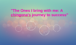 """The Ones I bring with me: A chingona's journey to success"""